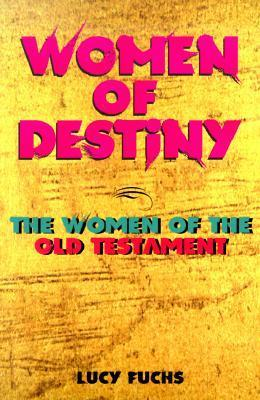 Women of Destiny: The Women of the Old Testament Lucy Fuchs