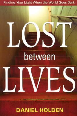 Lost Between Lives: Finding Your Light When the World Goes Dark  by  Daniel Holden