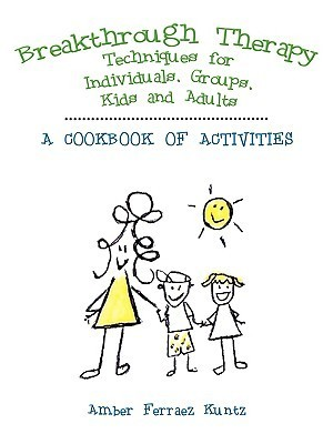 Breakthrough Therapy Techniques for Individuals, Groups, Kids and Adults: A Cookbook of Activities Amber Ferraez Kuntz