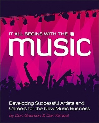 It All Begins with the Music: Developing Successful Artists and Careers for the New Music Business Don Grierson