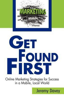 Get Found First: Online Marketing Strategies for Success in a Mobile, Local World  by  Jeremy Davey