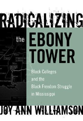 Radicalizing the Ebony Tower: Black Colleges and the Black Freedom Struggle in Mississippi  by  Joy Ann WIlliamson