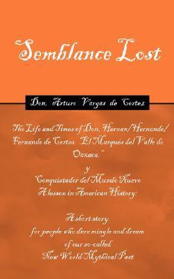 Semblance Lost: The Life and Times of Don, Hernan Cortes, Marques del Valle de Oaxaca  by  Arturo Cortez