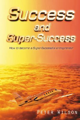 Success And Super Success: How To Become A Super Successful Entrepreneur Peter Wilson