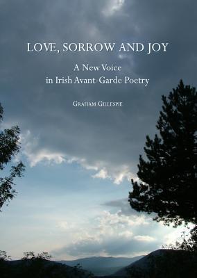 Love, Sorrow and Joy: A New Voice in Irish Avant-Garde Poetry Graham Gillespie