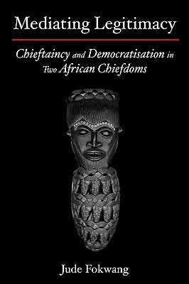 Mediating Legitimacy: Chieftaincy and Democratisation in Two African Chiefdoms  by  Jude Fokwang