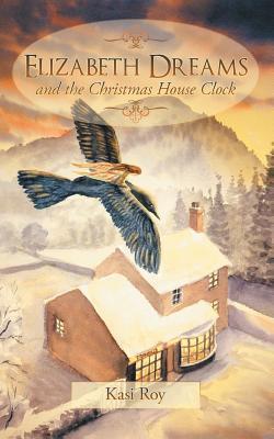 Elizabeth Dreams: And the Christmas House Clock Kasi Roy