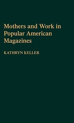 Mothers and Work in Popular American Magazines Kathryn Keller