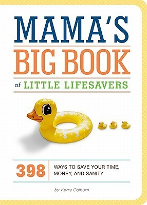 Mamas Big Book of Little Lifesavers: 398 Ways to Save Your Time, Money, and Sanity Kerry Colburn