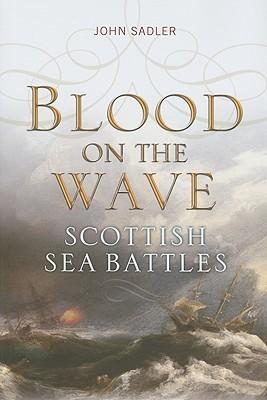 Blood on the Wave: Scottish Sea Battles  by  John Sadler