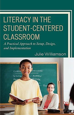 Literacy in the Student-Centered Classroom: A Practical Approach to Setup, Design, and Implementation Julie Williamson