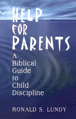 Help for Parents: A Biblical Guide to Child Discipline  by  Ronald S. Lundy