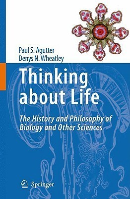 Thinking About Life: The History And Philosophy Of Biology And Other Sciences  by  Paul S. Agutter