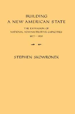 Building a New American State: The Expansion of National Administrative Capacities 1877-1920 Stephen Skowronek