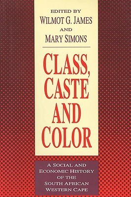 Class, Caste and Color: A Social and Economic History of the South African Western Cape Wilmot G. James