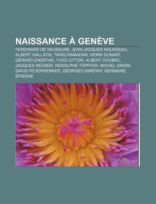 Naissance Gen Ve: Ferdinand de Saussure, Jean-Jacques Rousseau, Albert Gallatin, Tariq Ramadan, Henri Dunant, G Rard Zinsstag, Yves Citt Books LLC