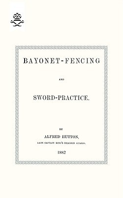 Bayonet-Fencing and Sword-Practice 1882  by  Alfred Hutton