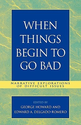 When Things Begin to Go Bad: Narrative Explorations of Difficult Issues  by  George Howard