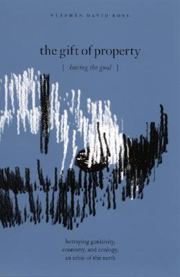 The Gift of Property: Having the Good / Betraying Genitivity, Economy and Ecology, an Ethic of the Earth  by  Stephen David Ross