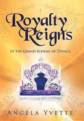 Royalty Reigns: In the Grand Scheme of Things  by  Angela Angela Yvette