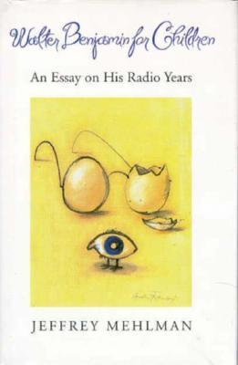 Walter Benjamin for Children: An Essay on his Radio Years  by  Jeffrey Mehlman