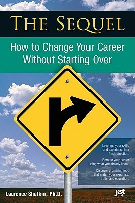 The Sequel: How To Change Your Career Without Starting Over Laurence Shatkin