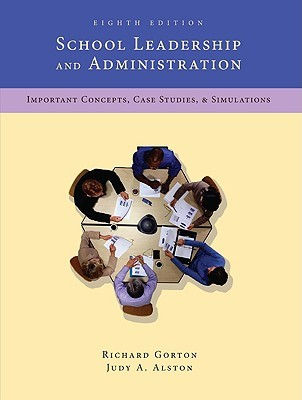 School Leadership & Administration: Important Concepts, Case Studies, & Simulations  by  Richard Gorton