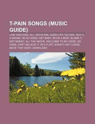 T-Pain Songs (Music Guide): Low, Kiss Kiss, All I Do Is Win, Good Life, Go Girl, Buy U a Drank, Im So Hood, Hey Baby, Im on a Boat, Blame It  by  Source Wikipedia