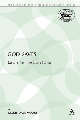 God Saves: Lessons from the Elisha Stories  by  Rickie Dale Moore