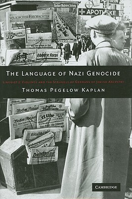 The Language of Nazi Genocide: Linguistic Violence and the Struggle of Germans of Jewish Ancestry Thomas Pegelow Kaplan