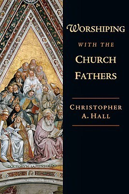 Worshiping with the Church Fathers Christopher A. Hall