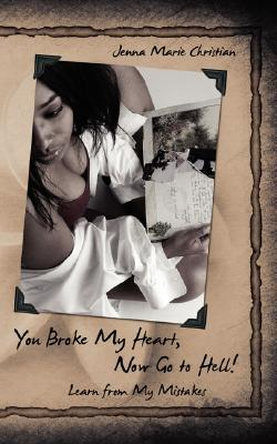 You Broke My Heart, Now Go to Hell!: Learn from My Mistakes  by  Jennifer Christian