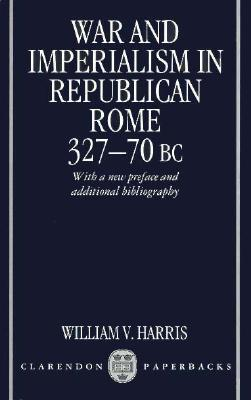 War and Imperialism in Republican Rome: 327-70 B.C.  by  William V. Harris