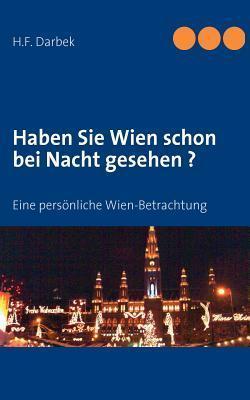 Haben Sie Wien schon bei Nacht gesehen ?: Eine persönliche Wien-Betrachtung  by  H. F. Darbek