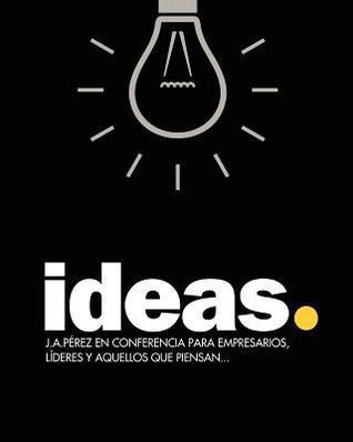 Ideas: J.A.Perez En Conferencia Para Empresarios, Lideres y Aquellos Que Piensan...  by  J.A. Pérez