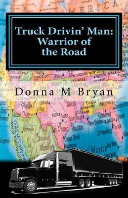 Truck Drivin Man: Warrior of the Road  by  Donna M. Bryan