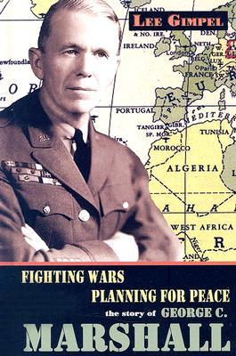 Fighting Wars, Planning for Peace: The Story of George C. Marshall  by  Lee Gimpel