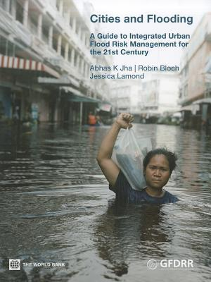 Cities and Flooding: A Guide to Integrated Urban Flood Risk Management for the 21st Century  by  Abhas K. Jha