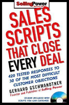Sales Scripts That Close Every Deal: 420 Tested Responses to 30 of the Most Difficult Customer Objections [With CDROM] Gerhard Gschwandtner