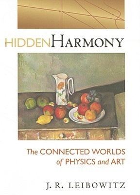 Hidden Harmony: The Connected Worlds of Physics and Art  by  J.R. Leibowitz