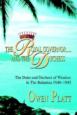 The Royal Governor.....and the Duchess: The Duke and Duchess of Windsor in the Bahamas 1940-1945  by  Owen Platt
