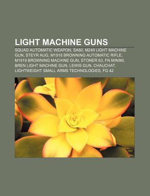 Light Machine Guns: Squad Automatic Weapon, Sa80, M249 Light Machine Gun, Steyr Aug, M1918 Browning Automatic Rifle, M1919 Browning Machin  by  Source Wikipedia