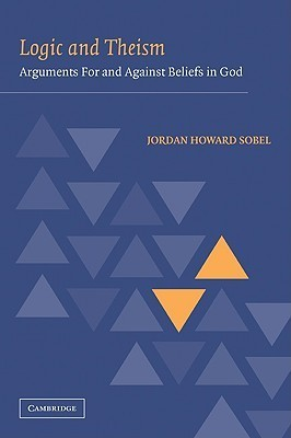 Logic and Theism: Arguments for and Against Beliefs in God  by  Jordan Howard Sobel