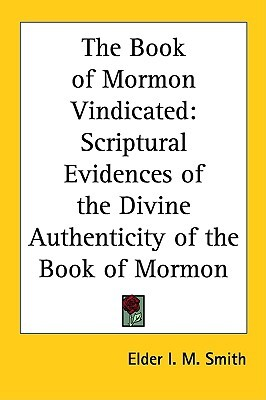 The Book of Mormon Vindicated: Scriptural Evidences of the Divine Authenticity of the Book of Mormon Elder I. M. Smith