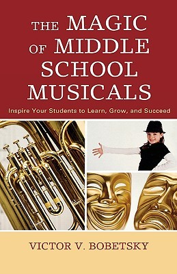 The Magic of Middle School Musicals: Inspire Your Students to Learn, Grow, and Succeed Victor Bobetsky