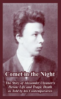 Comet in the Night: The Story of Alexander Ulyanovs Heroic Life and Tragic Death as Told His Contemporaries by A.I. Ivansky