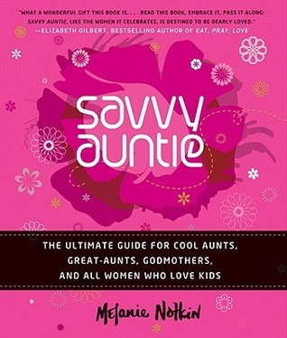 Savvy Auntie: The Ultimate Guide for Cool Aunts, Great-Aunts, Godmothers, and All Women Who Love Kids  by  Melanie Notkin
