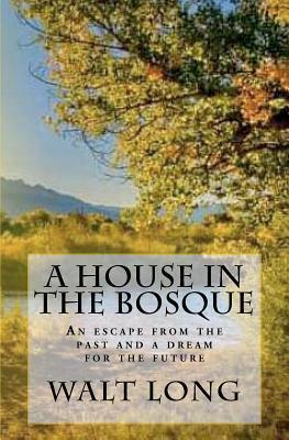 A House in the Bosque: An Escape from the Past and a Dream for the Future Walt Long