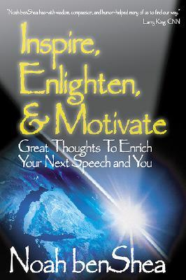 Inspire, Enlighten, & Motivate: Great Thoughts to Enrich Your Next Speech and You  by  Noah Benshea