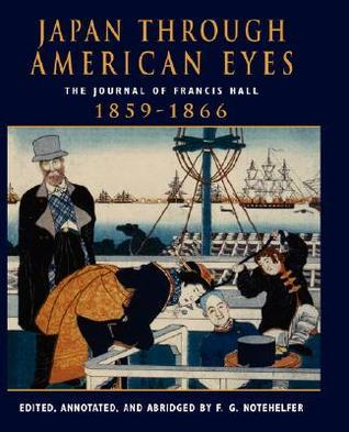 Japan Through American Eyes: The Journal Of Francis Hall, 1859-1866  by  Fred G. Notehelfer